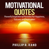 Motivational Quotes: Powerful Inspirational Proverbs For Happiness, Success, and Motivation - Phillip R. Rand