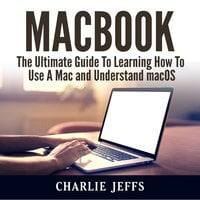 MacBook: The Ultimate Guide To Learning How To Use A Mac and Understand macOS - Charlie Jeffs