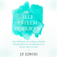 Self Esteem Workbook: Gain Self-Esteem & Confidence, Healing Through Self Love and Affirmations for Women, Men and Teens - J.P. Edwin