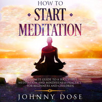 How to Start Meditation: A Complete Guide to a Successful Meditation and Mindfulness Practice for Beginners and Children - Johnny Dose