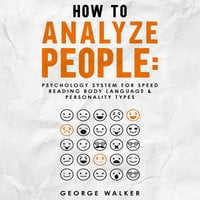 How to Analyze People: Psychology System For Speed Reading Body Language & Personality Types - George Walker