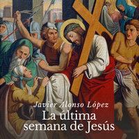 La última semana de Jesús - Javier Alonso
