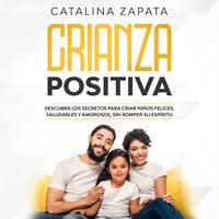 Crianza Positiva: Descubra los secretos para criar niños felices, saludables y amorosos, sin romper su espíritu - Catalina Zapata