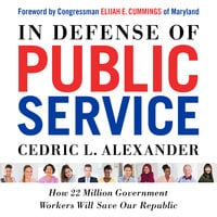 In Defense of Public Service: How 22 Million Government Workers Will Save our Republic - Cedric L. Alexander