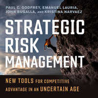Strategic Risk Management: New Tools for Competitive Advantage in an Uncertain Age - Paul C. Godfrey, Emanuel Lauria, Kristina Narvaez, John Bugalla