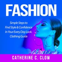 Fashion: Simple Steps to Find Style & Confidence In Your Every Day Look. Clothing Guide - Catherine C. Clow
