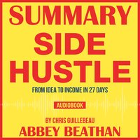 Summary of Side Hustle: From Idea to Income in 27 Days by Chris Guillebeau - Abbey Beathan