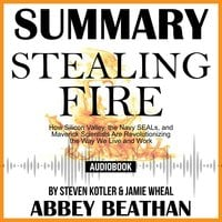 Summary of Stealing Fire: How Silicon Valley, the Navy SEALs, and Maverick Scientists Are Revolutionizing the Way We Live and Work by Steven Kotler & Jamie Wheal - Abbey Beathan