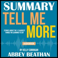 Summary of Tell Me More: Stories About the 12 Hardest Things I'm Learning to Say by Kelly Corrigan - Abbey Beathan