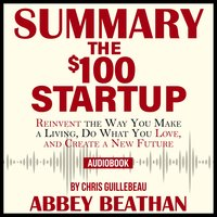 Summary of The $100 Startup: Reinvent the Way You Make a Living, Do What You Love, and Create a New Future by Chris Guillebeau - Abbey Beathan