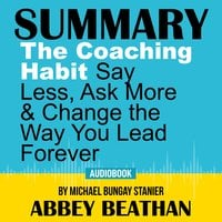 Summary of The Coaching Habit: Say Less, Ask More & Change the Way You Lead Forever by Michael Bungay Stanier - Abbey Beathan