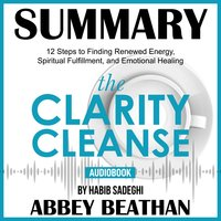 Summary of The Clarity Cleanse: 12 Steps to Finding Renewed Energy, Spiritual Fulfillment, and Emotional Healing by Habib Sadeghi - Abbey Beathan