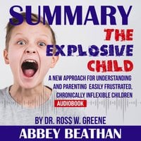 Summary of The Explosive Child: A New Approach for Understanding and Parenting Easily Frustrated, Chronically Inflexible Children by Dr. Ross W. Greene - Abbey Beathan