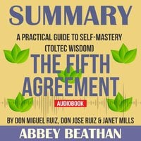 Summary of The Fifth Agreement: A Practical Guide to Self-Mastery (Toltec Wisdom) by Don Miguel Ruiz, Don Jose Ruiz & Janet Mills - Abbey Beathan