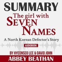 Summary of The Girl with Seven Names: A North Korean Defector's Story by Hyeonseo Lee & David John - Abbey Beathan