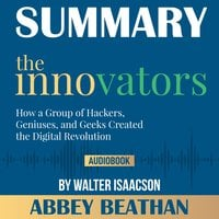 Summary of The Innovators: How a Group of Hackers, Geniuses, and Geeks Created the Digital Revolution by Walter Isaacson - Abbey Beathan