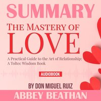 Summary of The Mastery of Love: A Practical Guide to the Art of Relationship: A Toltec Wisdom Book by Don Miguel Ruiz - Abbey Beathan