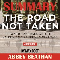 Summary of The Road Not Taken: Edward Lansdale and the American Tragedy in Vietnam by Max Boot - Abbey Beathan