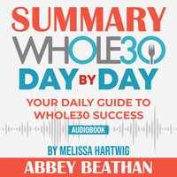 Summary of The Whole30 Day by Day: Your Daily Guide to Whole30 Success by Melissa Hartwig - Abbey Beathan
