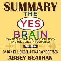 Summary of The Yes Brain: How to Cultivate Courage, Curiosity, and Resilience in Your Child by Daniel J. Siegel & Tina Payne Bryson - Abbey Beathan