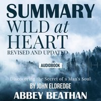 Summary of: Wild at Heart, Revised and Updated: Discovering the Secret of a Man's Soul by John Eldredge - Abbey Beathan