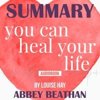 Summary of: You Can Heal Your Life by Louise Hay - Abbey Beathan