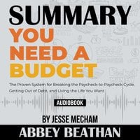 Summary of You Need a Budget: The Proven System for Breaking the Paycheck-to-Paycheck Cycle, Getting Out of Debt, and Living the Life You Want by Jesse Mecham - Abbey Beathan