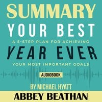 Summary of Your Best Year Ever: A 5-Step Plan for Achieving Your Most Important Goals by Michael Hyatt - Abbey Beathan