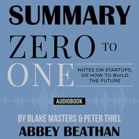 Summary of Zero to One: Notes on Startups, or How to Build the Future by Blake Masters & Peter Thiel - Abbey Beathan