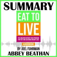 Summary of Eat to Live: The Amazing Nutrient-Rich Program for Fast and Sustained Weight Loss, Revised Edition by Joel Fuhrman - Abbey Beathan