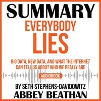 Summary of Everybody Lies: Big Data, New Data, and What the Internet Can Tell Us About Who We Really Are by Seth Stephens-Davidowitz - Abbey Beathan