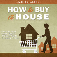 How To Buy A House: First Time Home Buyer's Quick And Easy Guide To Buying A Home - Jeff Leighton