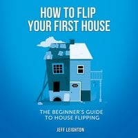 How To Flip Your First House: The Beginner's Guide To House Flipping - Jeff Leighton