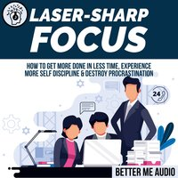 Laser-Sharp Focus: How to Get More Done In Less Time, Experience More Self Discipline & Destroy Procrastination - Better Me Audio