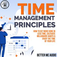 Time Management Principles: How to Get More Done in Less Time, Cultivate Millionaire Habits & Enjoy the Time of Your Life - Better Me Audio