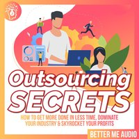 Outsourcing Secrets: How to Get More Done in Less Time, Dominate Your Industry & Skyrocket Your Profits - Better Me Audio