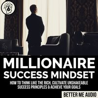 Millionaire Success Mindset: How to Think Like the Rich, Cultivate Unshakeable Success Principles & Achieve Your Goals - Better Me Audio