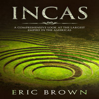 Incas: A Comprehensive Look at the Largest Empire in the Americas - Eric Brown