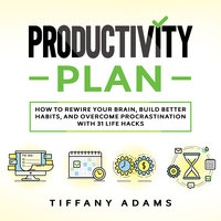 Productivity Plan: How To Rewire Your Brain, Build Better Habits, And Overcome Procrastination With 31 Life Hacks - Tiffany Adams