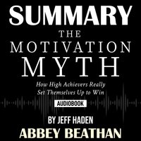 Summary of The Motivation Myth: How High Achievers Really Set Themselves Up to Win by Jeff Haden - Abbey Beathan