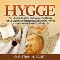 Hygge: The Ultimate Guide to Discovering The Danish Art Of Coziness and Happiness and Learning How to be Happy and Healthy in Your Daily Life - Christian H. Bauer