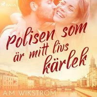 Polisen som är mitt livs kärlek - A. M. Wikström