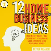 12 Home Business Ideas: Make Money Online From The Comfort Of Your Home & Build Multiple Solid Streams of Income - Better Me Audio