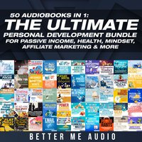 50 Audiobooks In 1: The Ultimate Personal Development Bundle for Passive Income, Health, Mindset, Affiliate Marketing & More - Better Me Audio