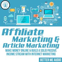 Affiliate Marketing & Article Marketing: Make Money Online & Build A Solid Passive Income Stream With Internet Marketing - Better Me Audio