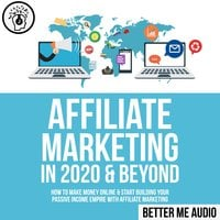 Affiliate Marketing in 2020 & Beyond: How to Make Money Online & Start Building Your Passive Income Empire with Affiliate Marketing - Better Me Audio