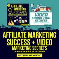 Affiliate Marketing Success + Video Marketing Secrets: 2 Audiobooks in 1 Combo - Better Me Audio