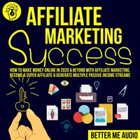 Affiliate Marketing Success: How to Make Money Online in 2020 & Beyond With Affiliate Marketing, Become A Super Affiliate & Generate Multiple Passive Income Streams - Better Me Audio