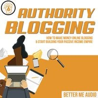 Authority Blogging: How to Make Money Online Blogging & Start Building Your Passive Income Empire - Better Me Audio