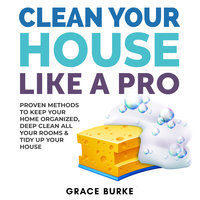 Clean Your House Like a Pro: Proven Methods To Keep Your Home Organized, Deep Clean All Your Rooms & Tidy Up Your House - Grace Burke